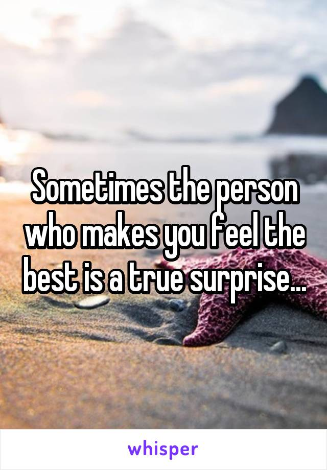Sometimes the person who makes you feel the best is a true surprise...