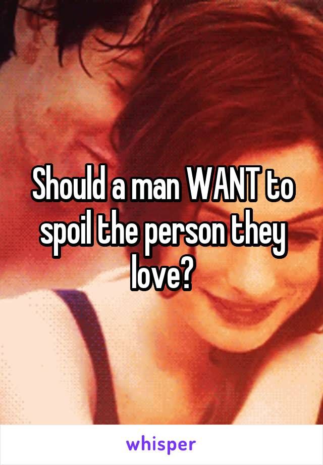 Should a man WANT to spoil the person they love?