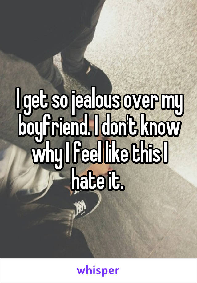 I get so jealous over my boyfriend. I don't know why I feel like this I hate it.