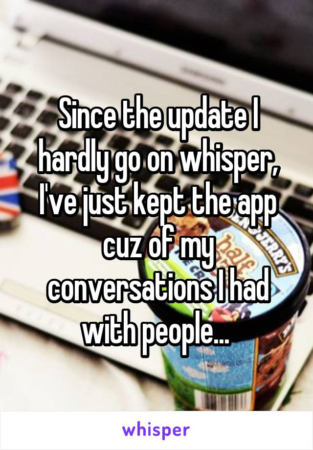Since the update I hardly go on whisper, I've just kept the app cuz of my conversations I had with people...