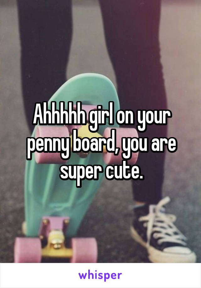 Ahhhhh girl on your penny board, you are super cute.