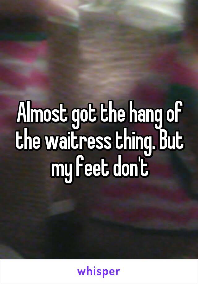 Almost got the hang of the waitress thing. But my feet don't