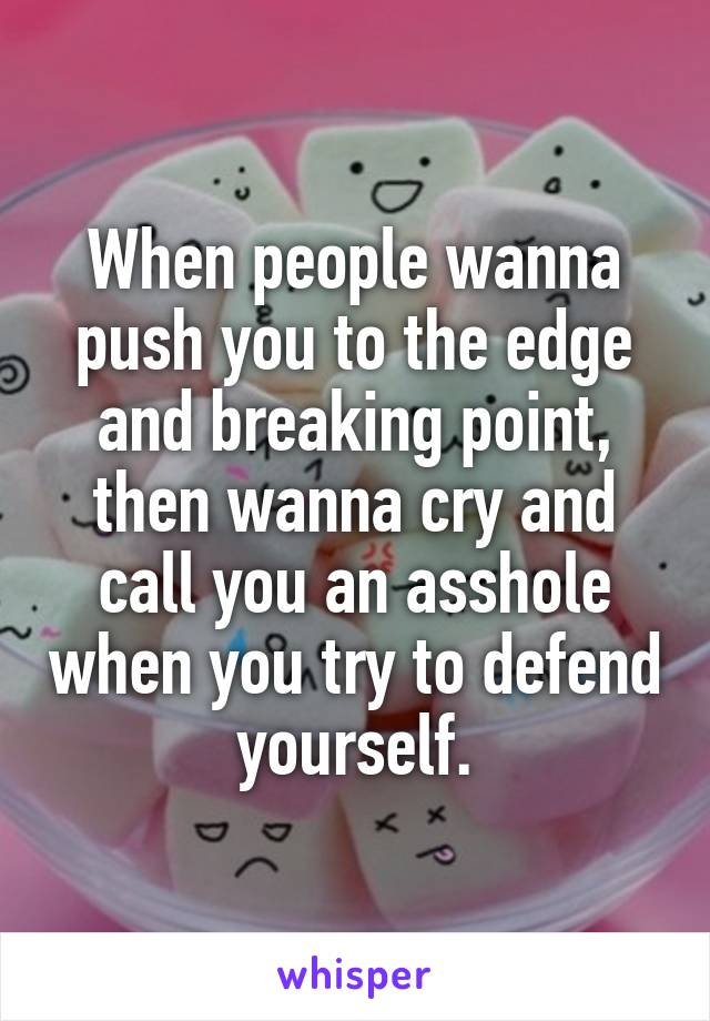 When people wanna push you to the edge and breaking point, then wanna cry and call you an asshole when you try to defend yourself.