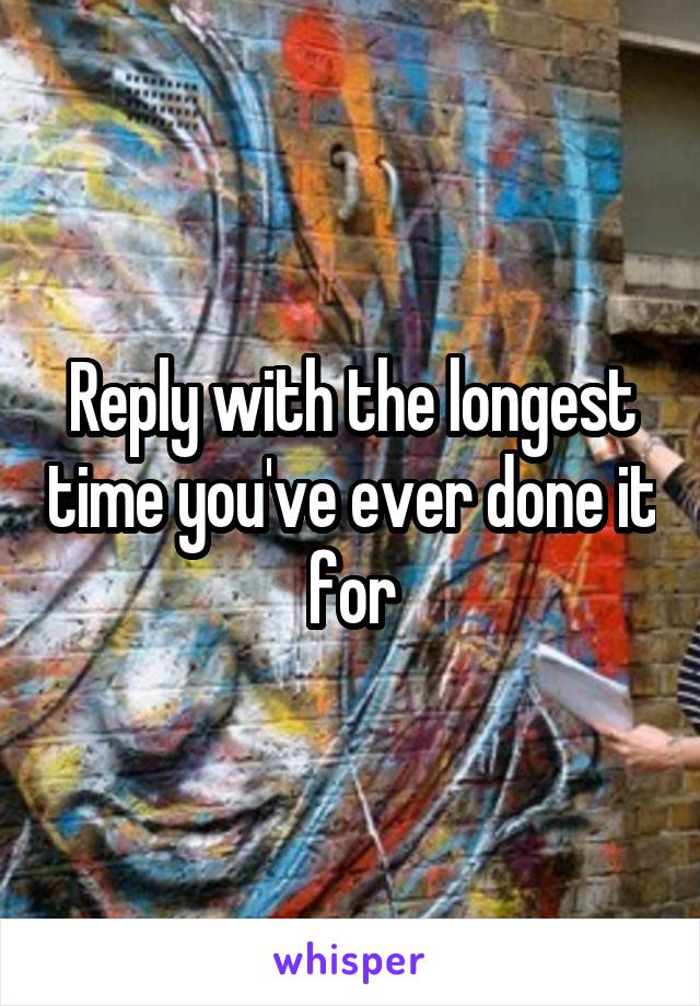 Reply with the longest time you've ever done it for