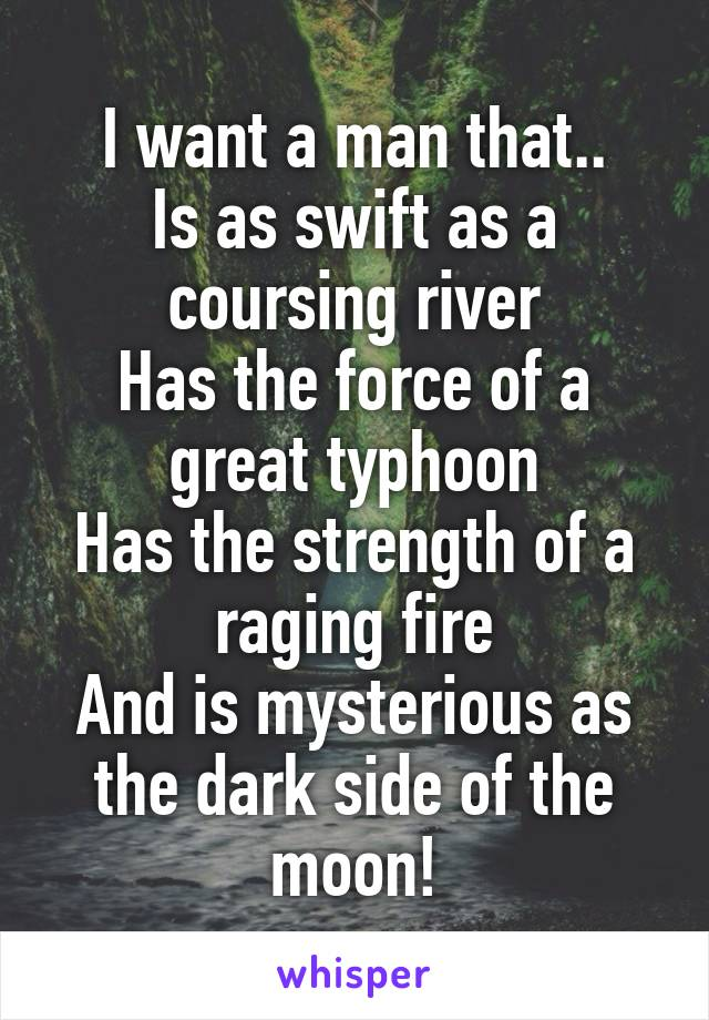 I want a man that.. Is as swift as a coursing river Has the force of a great typhoon Has the strength of a raging fire And is mysterious as the dark side of the moon!