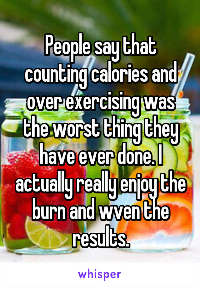 People say that counting calories and over exercising was the worst thing they have ever done. I actually really enjoy the burn and wven the results.