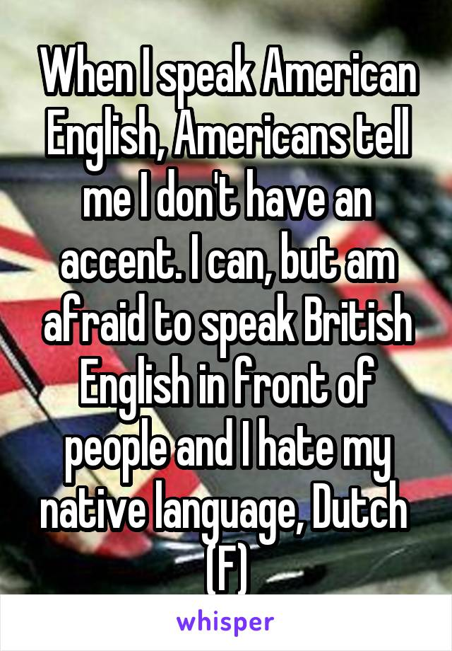 When I speak American English, Americans tell me I don't have an accent. I can, but am afraid to speak British English in front of people and I hate my native language, Dutch  (F)