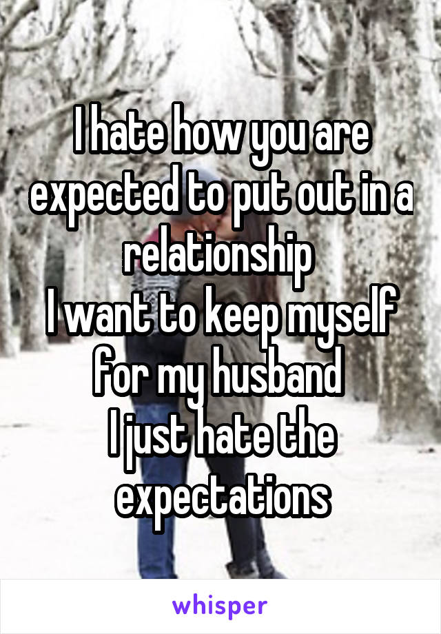 I hate how you are expected to put out in a relationship  I want to keep myself for my husband  I just hate the expectations