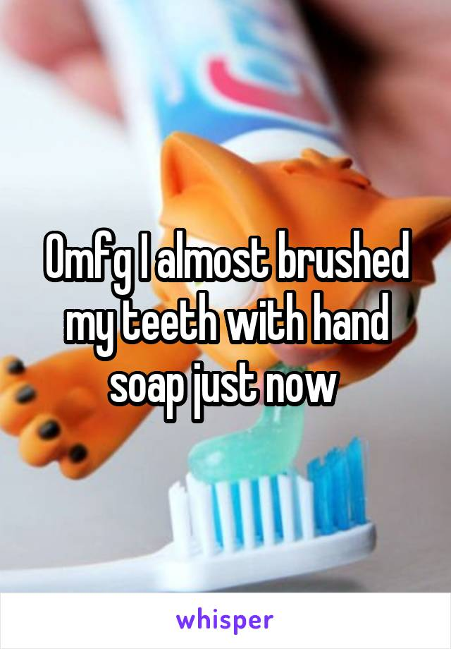Omfg I almost brushed my teeth with hand soap just now