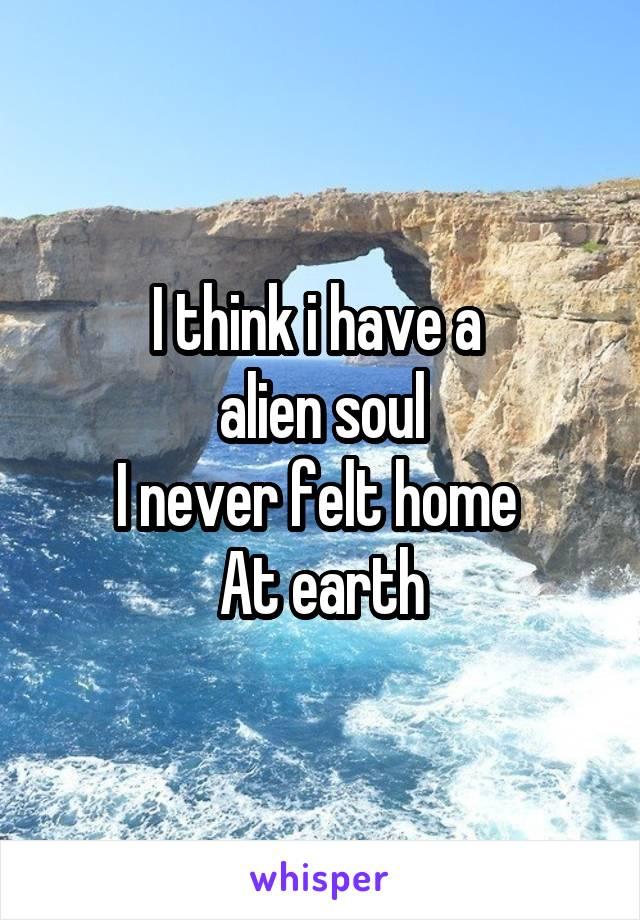 I think i have a  alien soul I never felt home  At earth