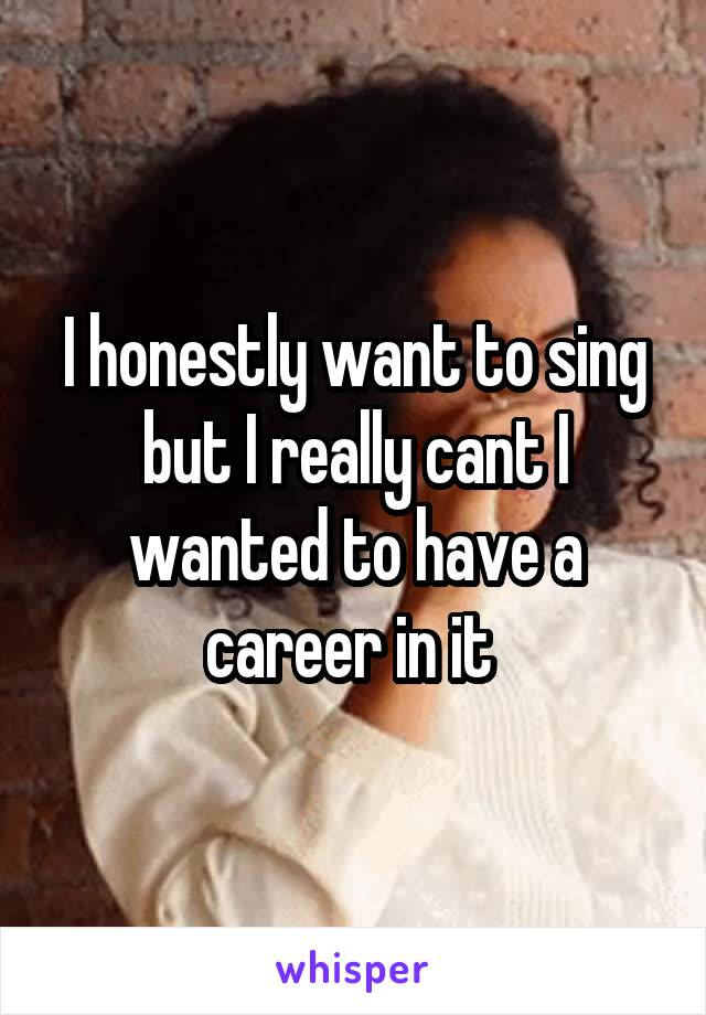 I honestly want to sing but I really cant I wanted to have a career in it