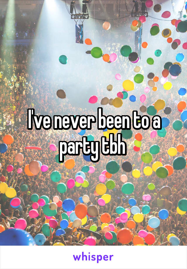 I've never been to a party tbh