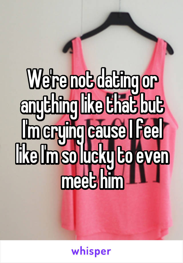 We're not dating or anything like that but I'm crying cause I feel like I'm so lucky to even meet him