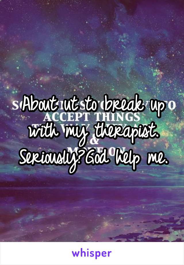 About ut to break up with my therapist. Seriously?God help me.