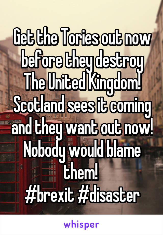 Get the Tories out now before they destroy The United Kingdom! Scotland sees it coming and they want out now! Nobody would blame them!  #brexit #disaster