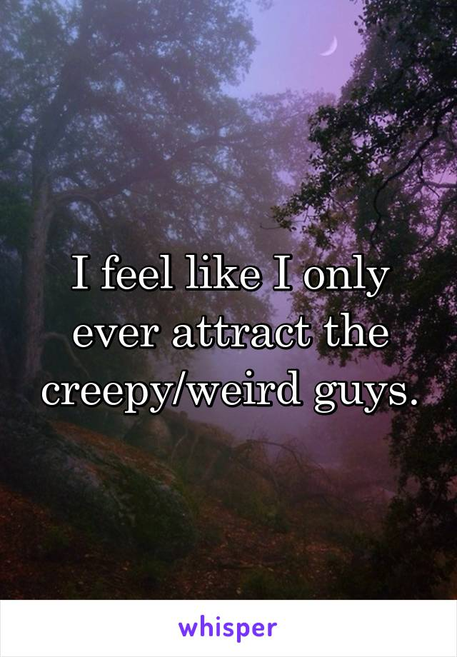 I feel like I only ever attract the creepy/weird guys.