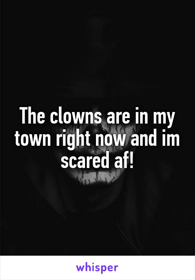 The clowns are in my town right now and im scared af!