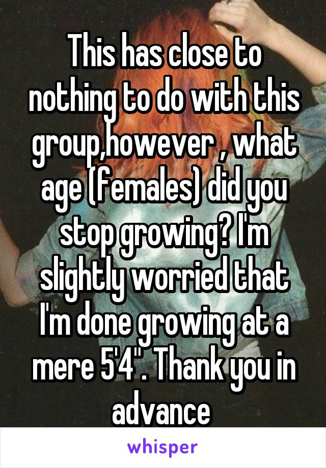 "This has close to nothing to do with this group,however , what age (females) did you stop growing? I'm slightly worried that I'm done growing at a mere 5'4"". Thank you in advance"