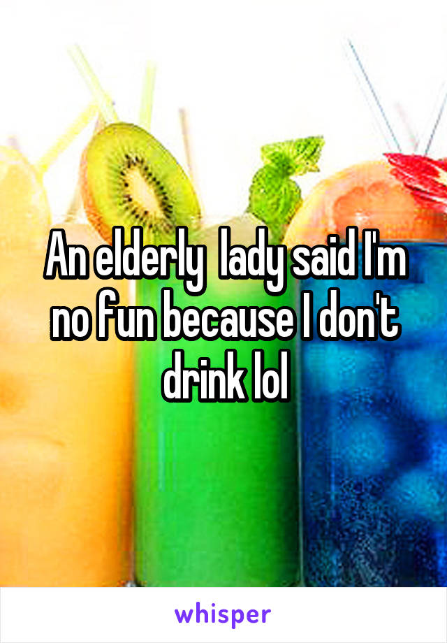 An elderly  lady said I'm no fun because I don't drink lol