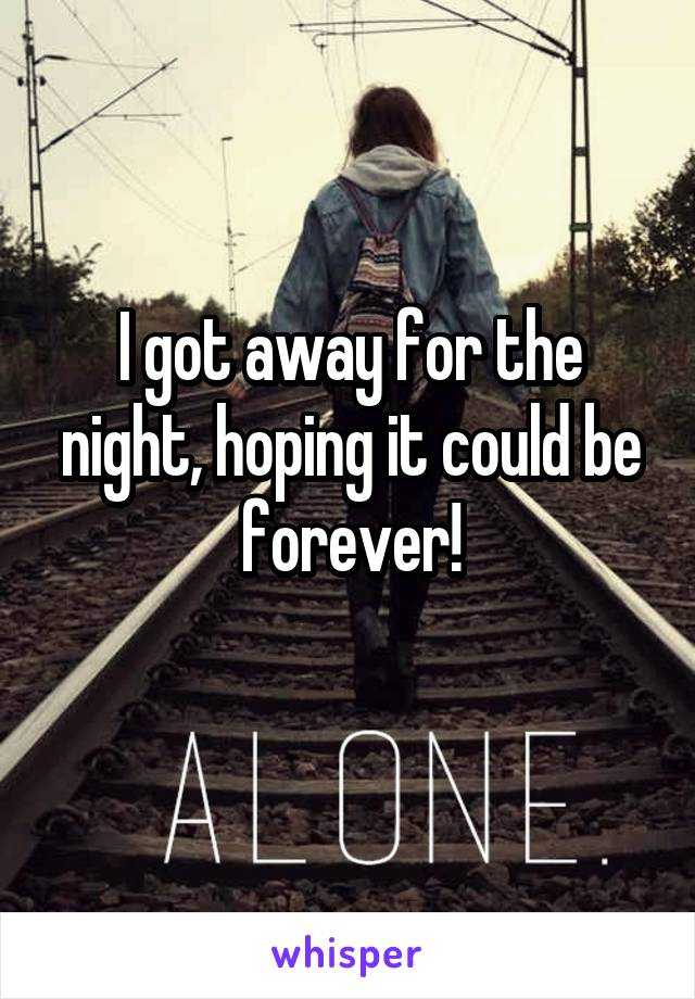 I got away for the night, hoping it could be forever!