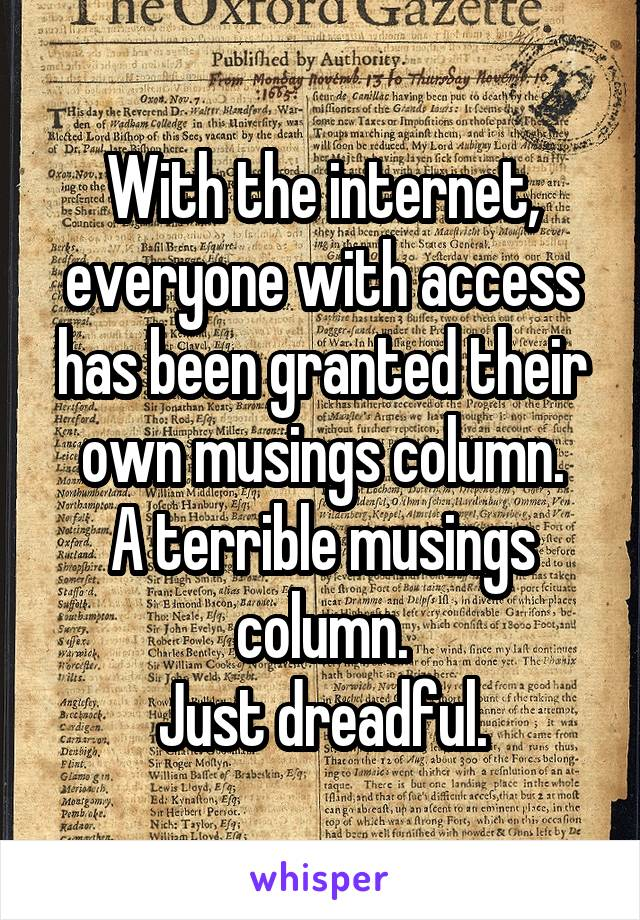 With the internet, everyone with access has been granted their own musings column. A terrible musings column. Just dreadful.