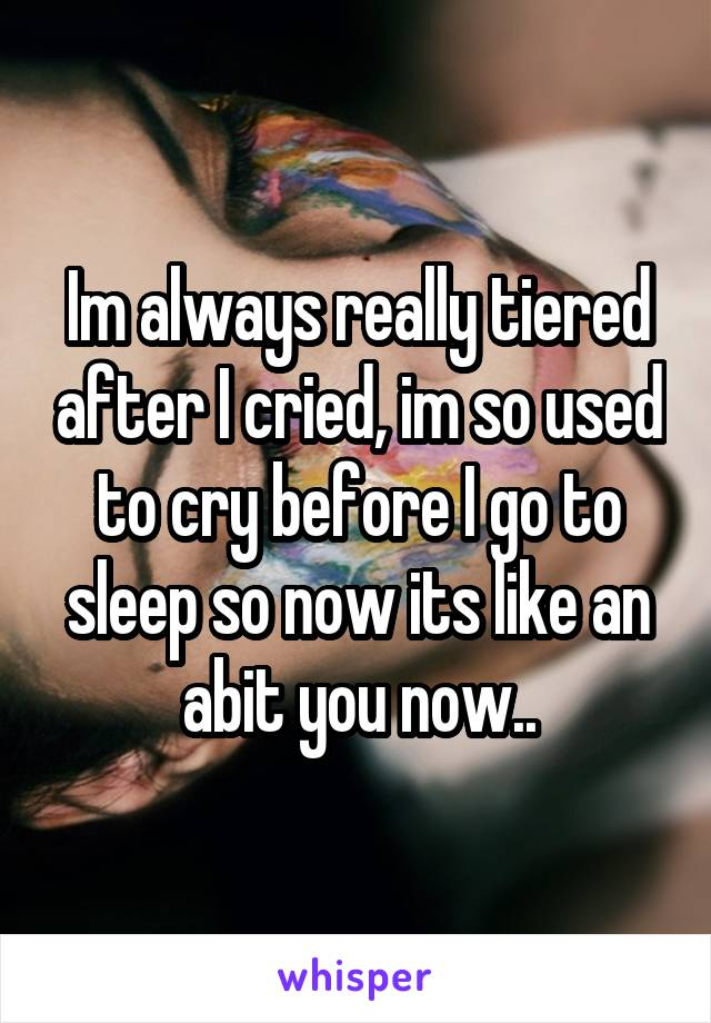 Im always really tiered after I cried, im so used to cry before I go to sleep so now its like an abit you now..