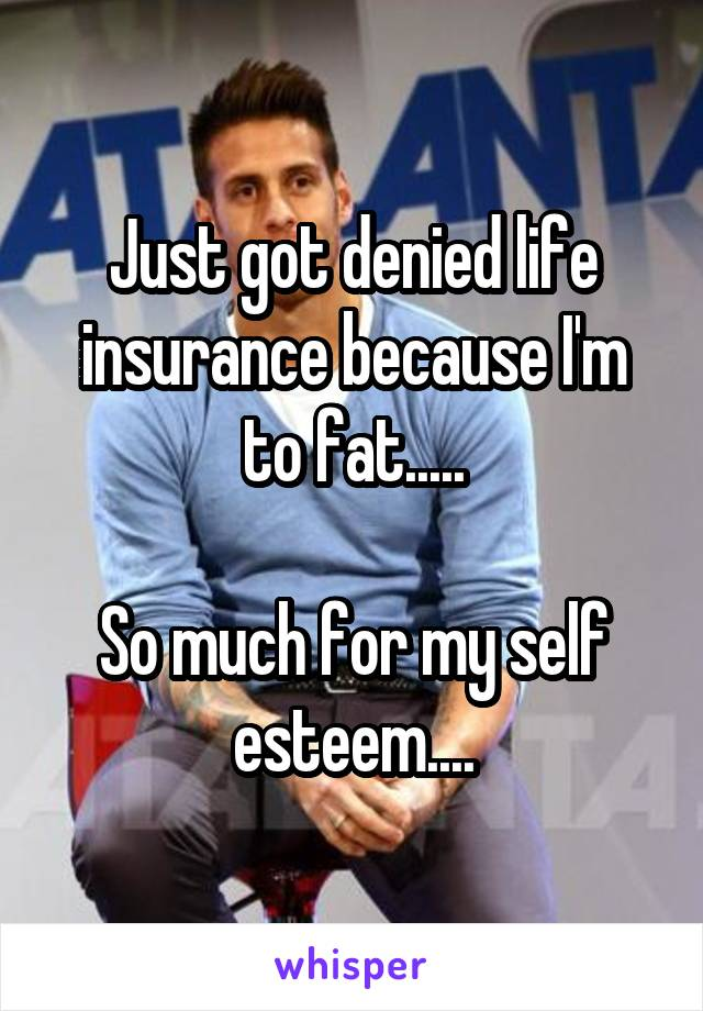 Just got denied life insurance because I'm to fat.....  So much for my self esteem....