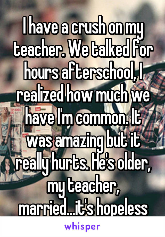 I have a crush on my teacher. We talked for hours afterschool, I realized how much we have I'm common. It was amazing but it really hurts. He's older, my teacher, married...it's hopeless