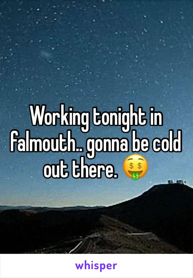 Working tonight in falmouth.. gonna be cold out there. 🤑