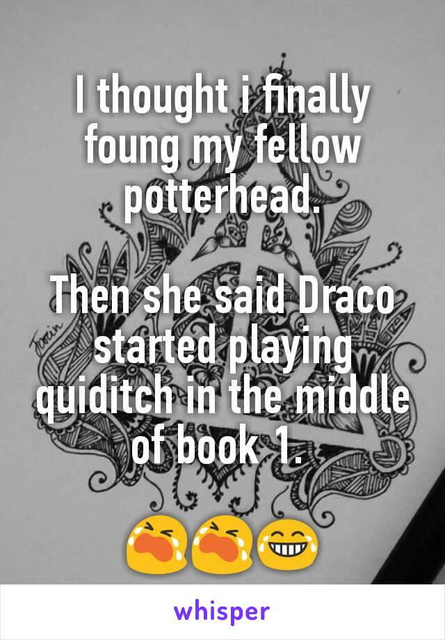 I thought i finally foung my fellow potterhead.  Then she said Draco started playing quiditch in the middle of book 1.   😭😭😂