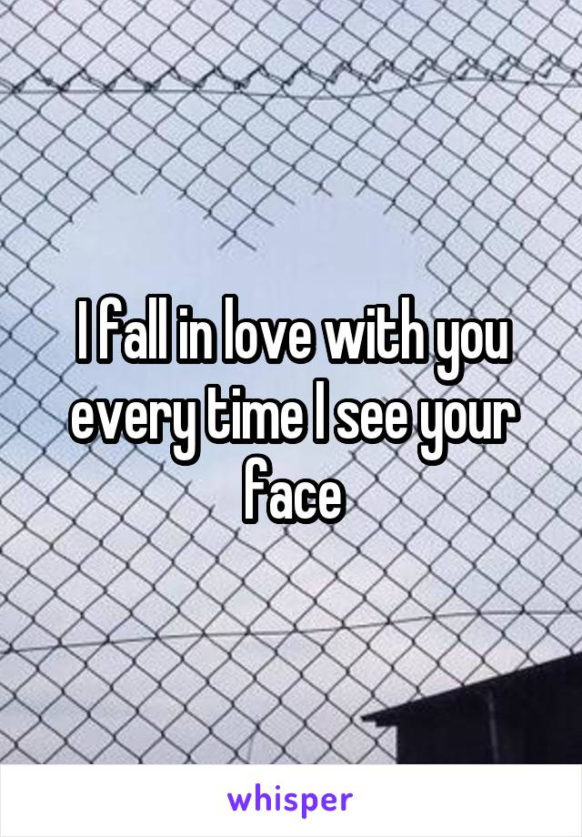 I fall in love with you every time I see your face