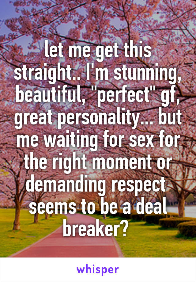 """let me get this straight.. I'm stunning, beautiful, """"perfect"""" gf, great personality... but me waiting for sex for the right moment or demanding respect  seems to be a deal breaker?"""