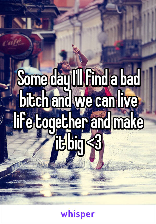 Some day I'll find a bad bitch and we can live life together and make it big <3
