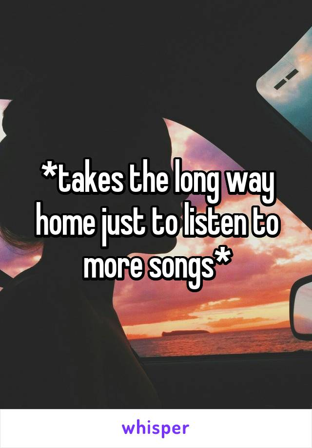 *takes the long way home just to listen to more songs*