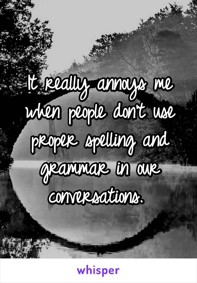 It really annoys me when people don't use proper spelling and grammar in our conversations.