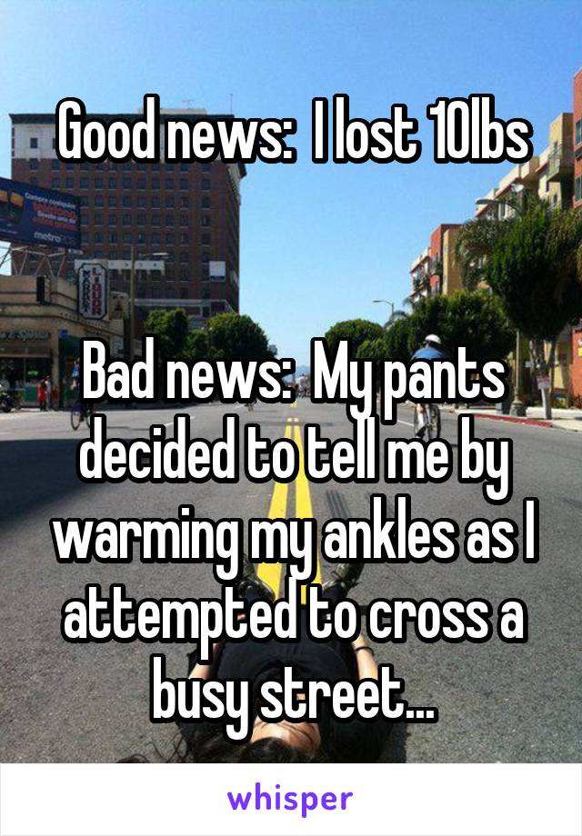 Good news:  I lost 10lbs   Bad news:  My pants decided to tell me by warming my ankles as I attempted to cross a busy street...