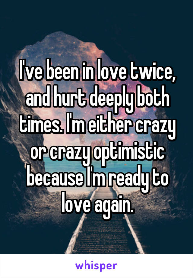 I've been in love twice, and hurt deeply both times. I'm either crazy or crazy optimistic because I'm ready to love again.