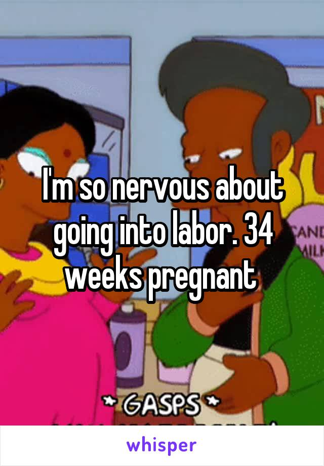 I'm so nervous about going into labor. 34 weeks pregnant