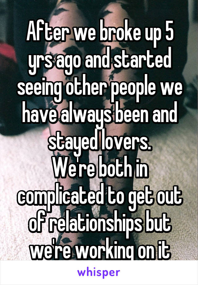 After we broke up 5 yrs ago and started seeing other people we have always been and stayed lovers. We're both in complicated to get out of relationships but we're working on it