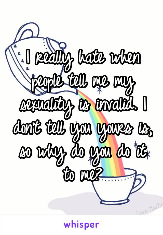 I really hate when people tell me my sexuality is invalid. I don't tell you yours is, so why do you do it to me?