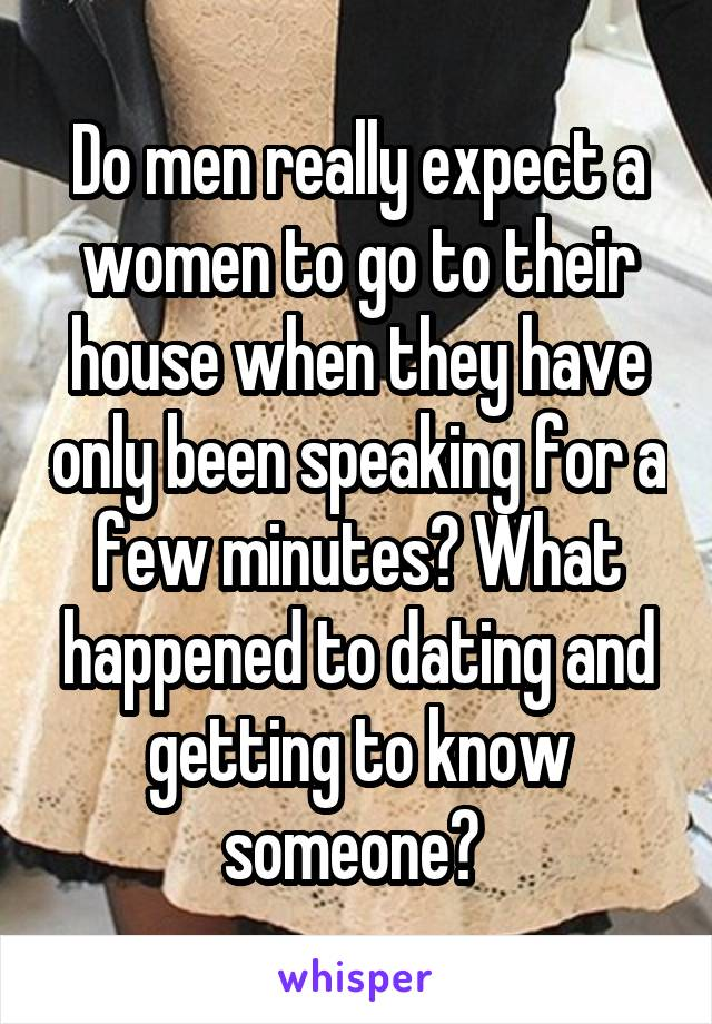 Do men really expect a women to go to their house when they have only been speaking for a few minutes? What happened to dating and getting to know someone?
