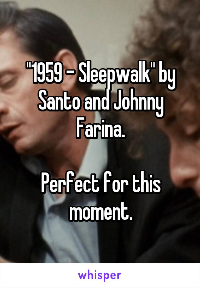 """""""1959 - Sleepwalk"""" by Santo and Johnny Farina.  Perfect for this moment."""