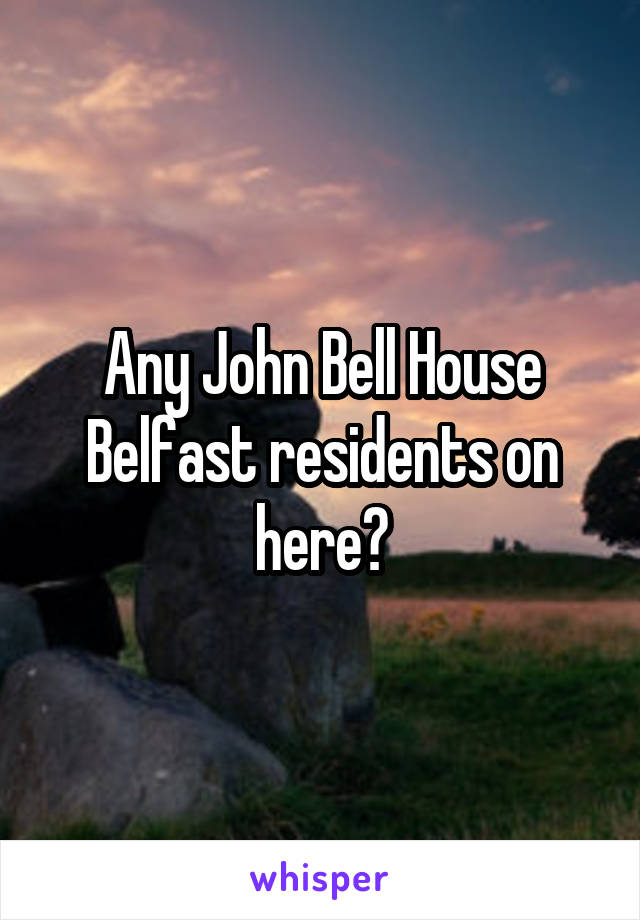 Any John Bell House Belfast residents on here?