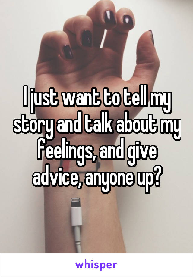 I just want to tell my story and talk about my feelings, and give advice, anyone up?