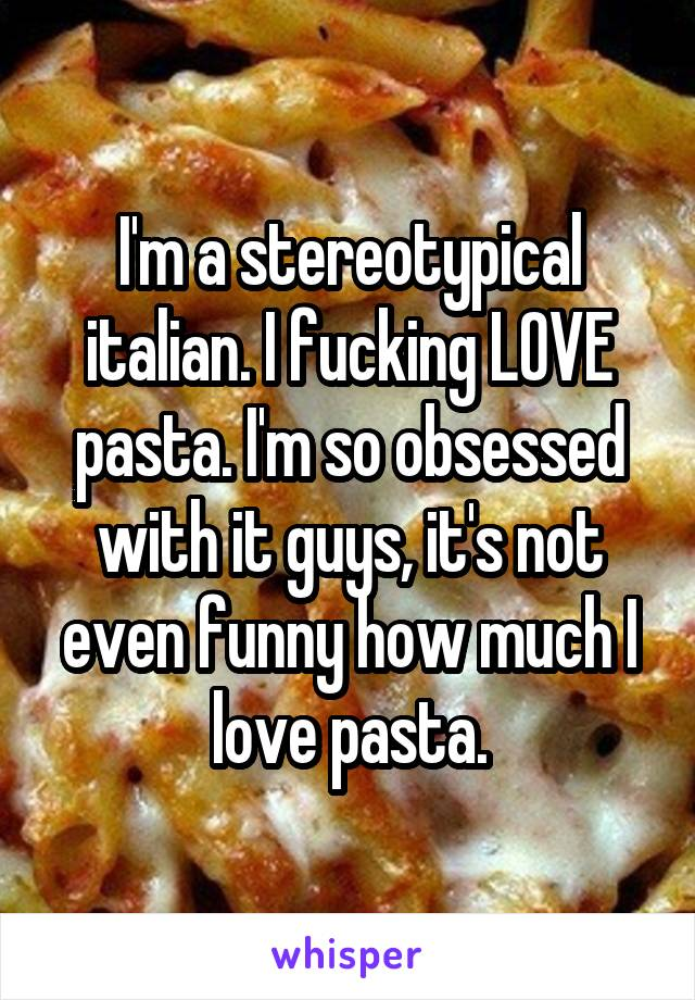 I'm a stereotypical italian. I fucking LOVE pasta. I'm so obsessed with it guys, it's not even funny how much I love pasta.