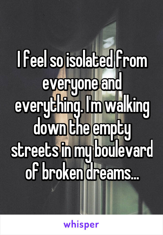 I feel so isolated from everyone and everything. I'm walking down the empty streets in my boulevard of broken dreams...