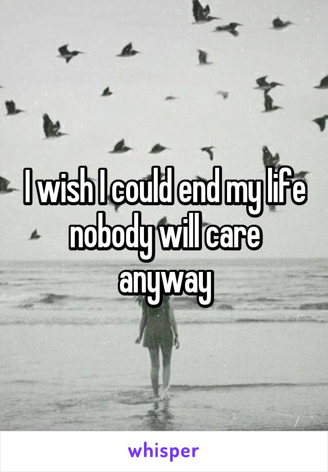 I wish I could end my life nobody will care anyway