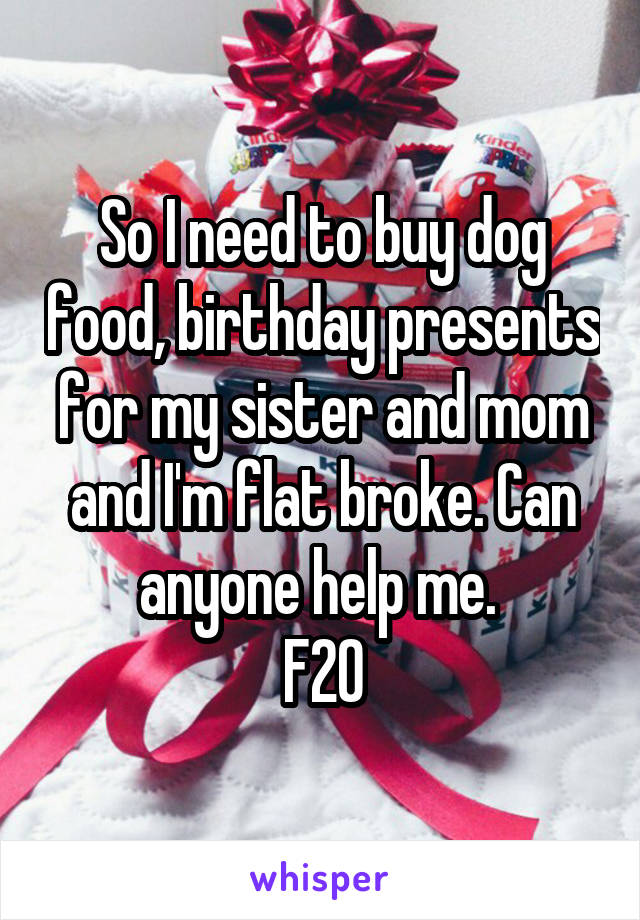 So I need to buy dog food, birthday presents for my sister and mom and I'm flat broke. Can anyone help me.  F20