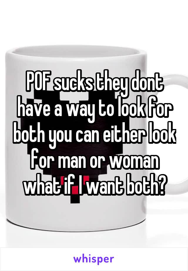 POF sucks they dont have a way to look for both you can either look for man or woman what if I want both?