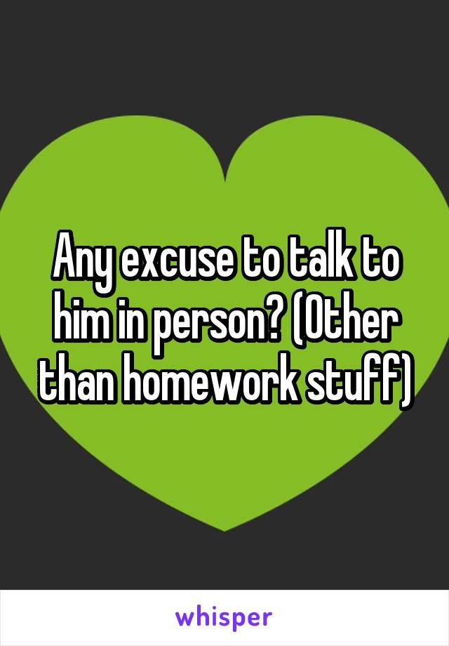 Any excuse to talk to him in person? (Other than homework stuff)